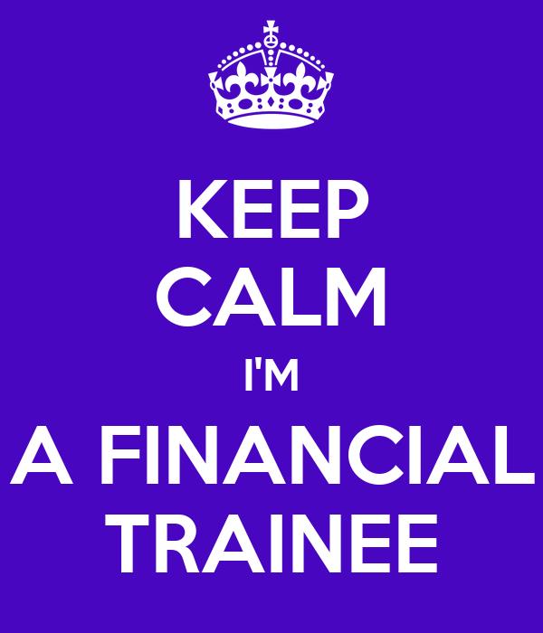 KEEP CALM I'M A FINANCIAL TRAINEE