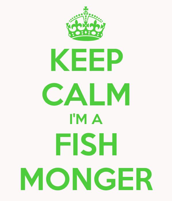 KEEP CALM I'M A FISH MONGER