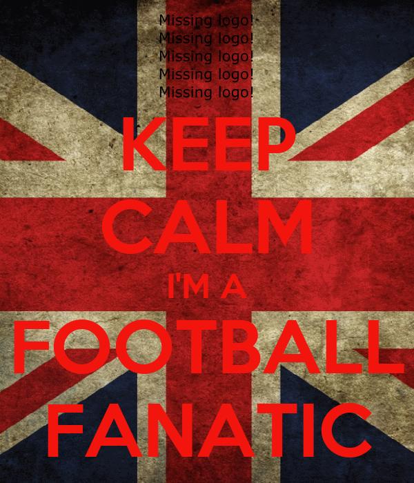 KEEP CALM I'M A FOOTBALL FANATIC