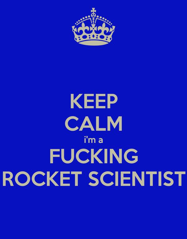 KEEP CALM i'm a FUCKING ROCKET SCIENTIST
