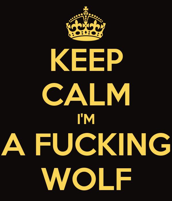 KEEP CALM I'M A FUCKING WOLF