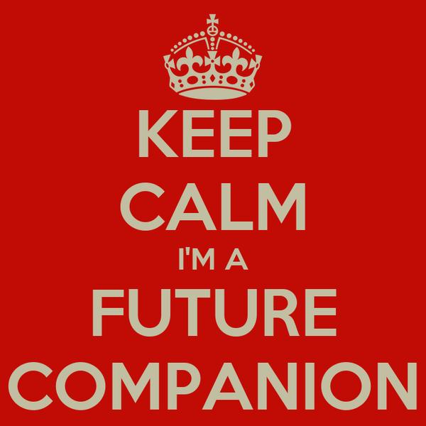 KEEP CALM I'M A FUTURE COMPANION
