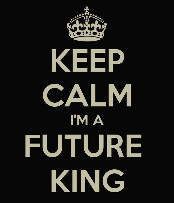 KEEP CALM I'M A FUTURE  KING
