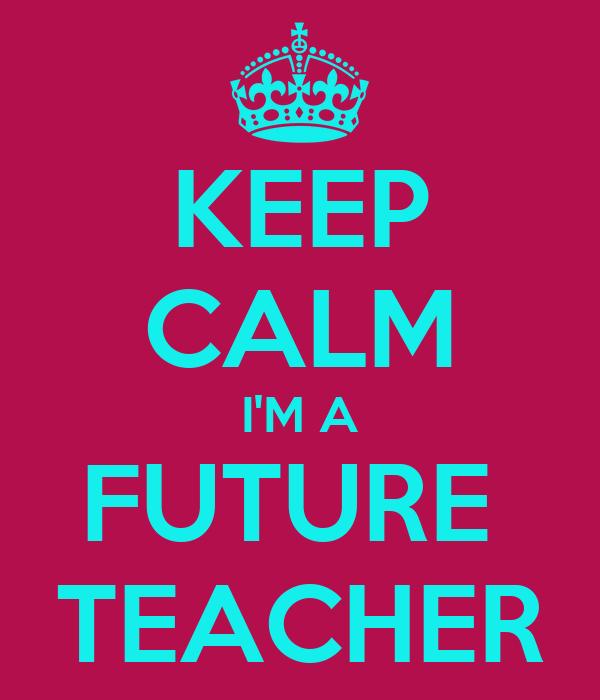 KEEP CALM I'M A FUTURE  TEACHER