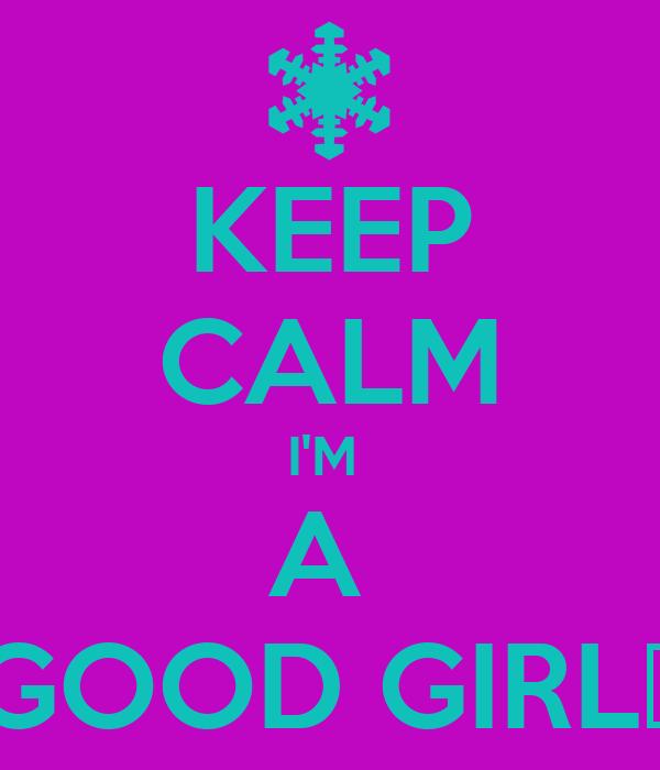 KEEP CALM I'M  A  GOOD GIRL♥