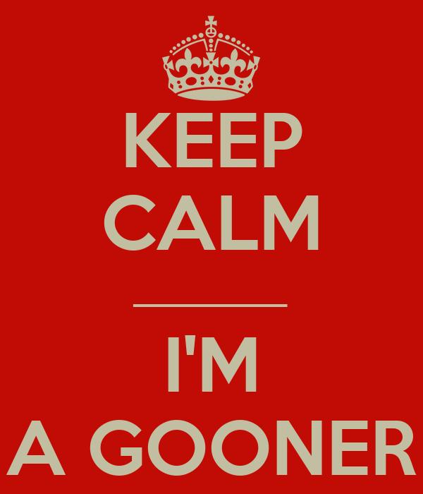 KEEP CALM _________ I'M A GOONER