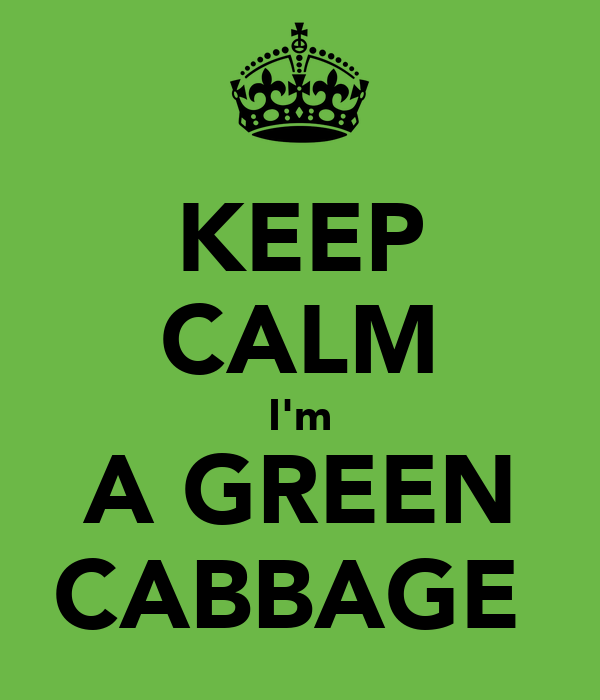 KEEP CALM I'm A GREEN CABBAGE