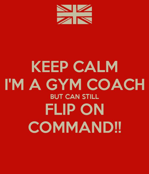 KEEP CALM I'M A GYM COACH BUT CAN STILL FLIP ON COMMAND!!