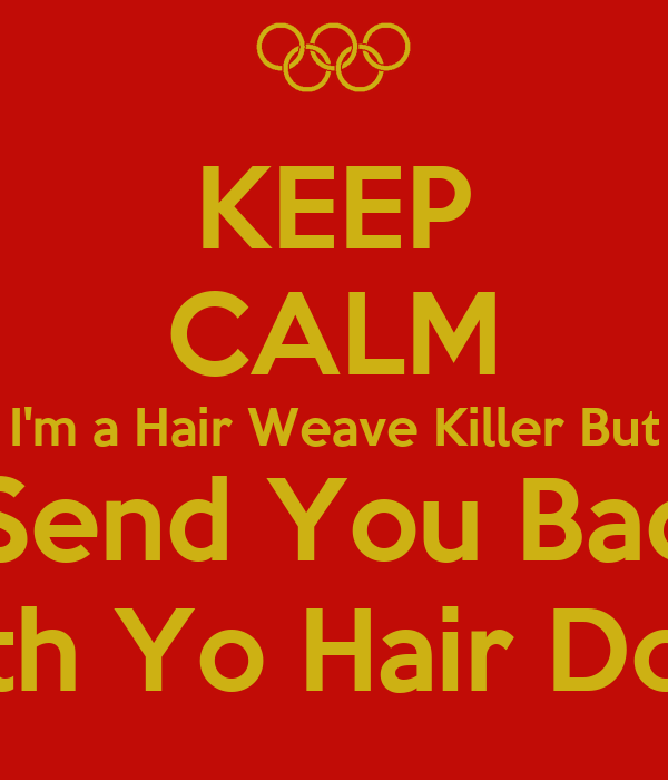 KEEP CALM I'm a Hair Weave Killer But I Send You Back With Yo Hair Done