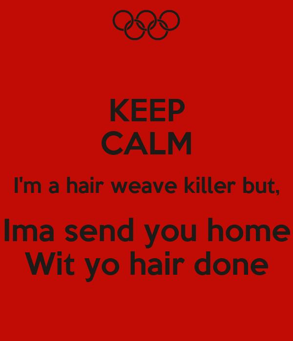 KEEP CALM I'm a hair weave killer but, Ima send you home Wit yo hair done