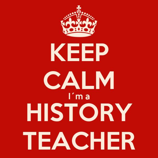 KEEP CALM I´m a HISTORY TEACHER