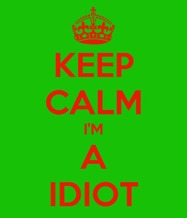 KEEP CALM I'M A IDIOT