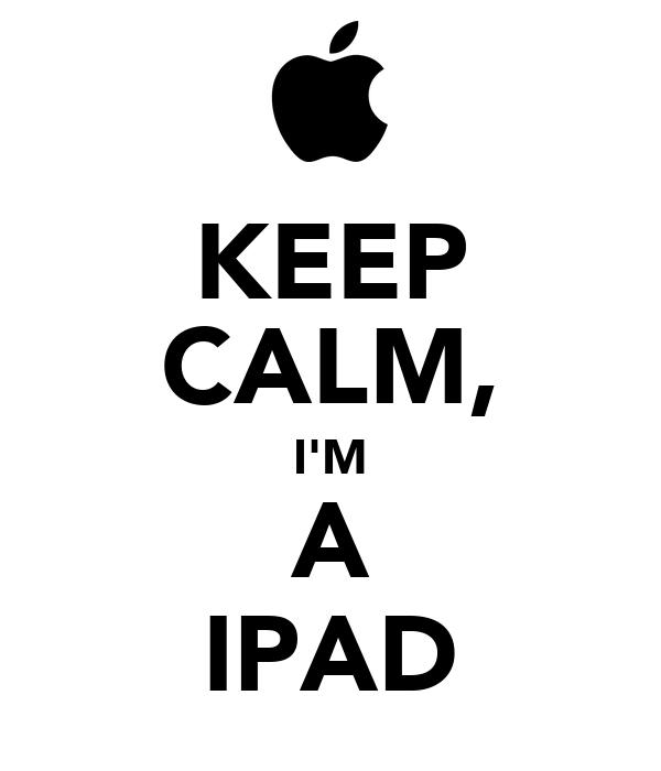 KEEP CALM, I'M A IPAD