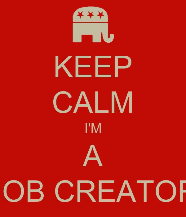 KEEP CALM I'M A JOB CREATOR