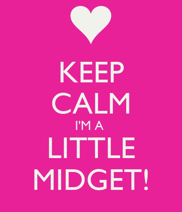 KEEP CALM I'M A  LITTLE MIDGET!