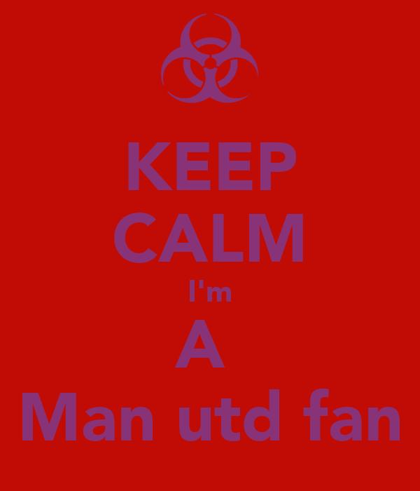 KEEP CALM I'm A  Man utd fan