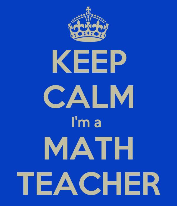 KEEP CALM I'm a  MATH TEACHER