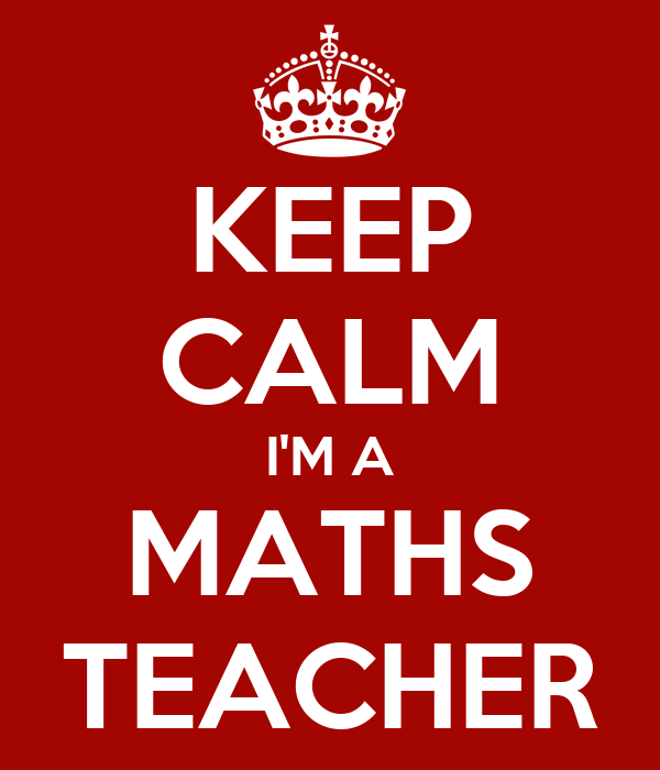 KEEP CALM I'M A MATHS TEACHER