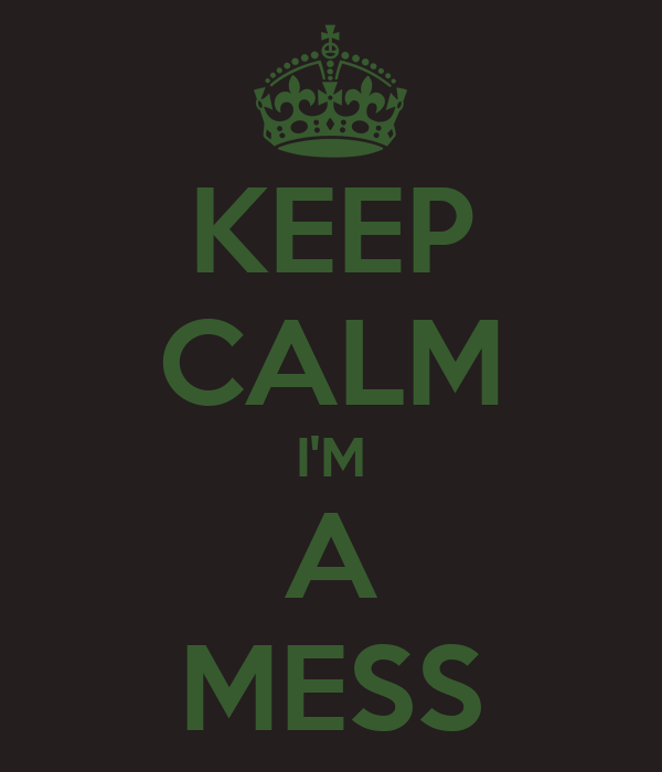 KEEP CALM I'M A MESS