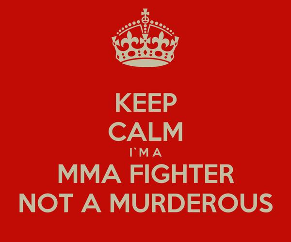 KEEP CALM I`M A MMA FIGHTER NOT A MURDEROUS