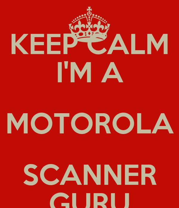 KEEP CALM I'M A MOTOROLA SCANNER GURU