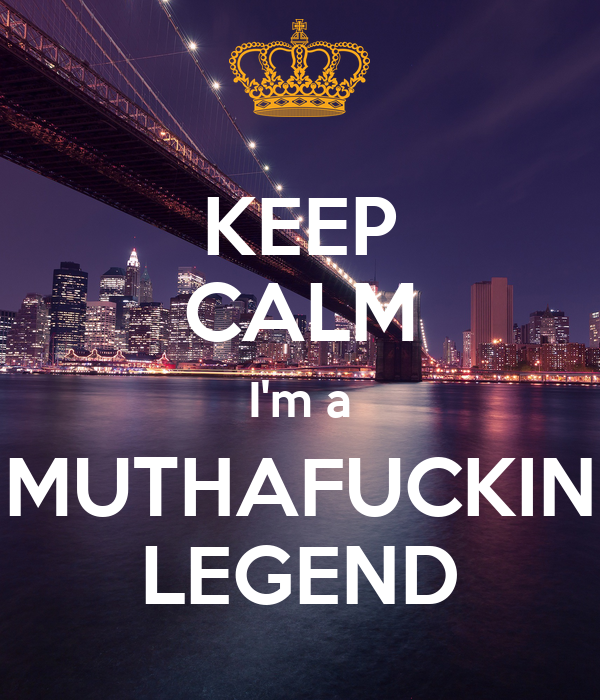 KEEP CALM I'm a MUTHAFUCKIN LEGEND