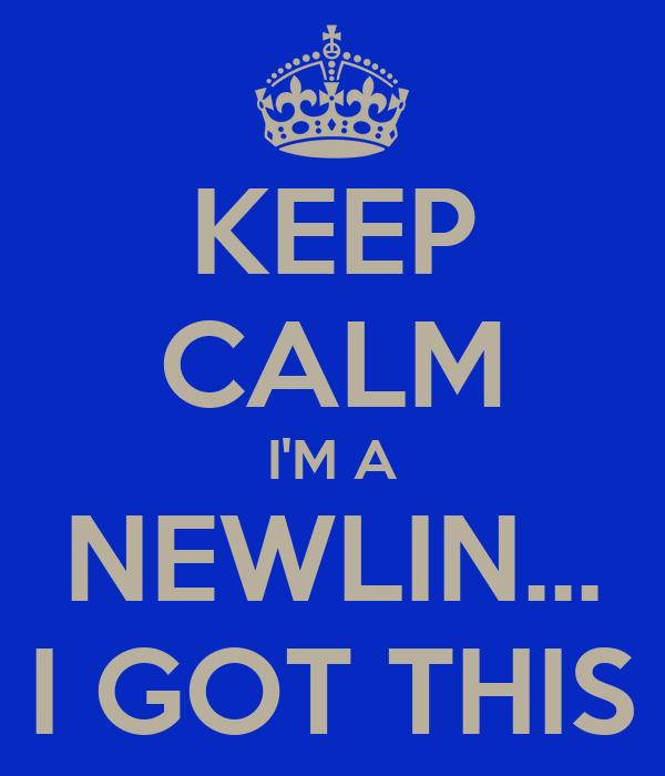 KEEP CALM I'M A NEWLIN... I GOT THIS