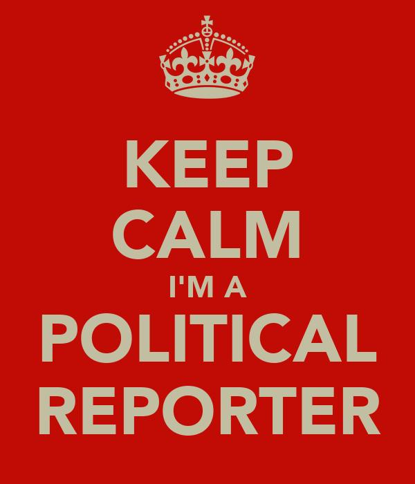 KEEP CALM I'M A POLITICAL REPORTER