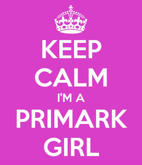 KEEP CALM I'M A PRIMARK GIRL