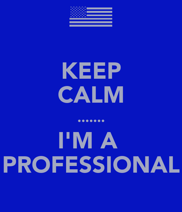 KEEP CALM ....... I'M A  PROFESSIONAL