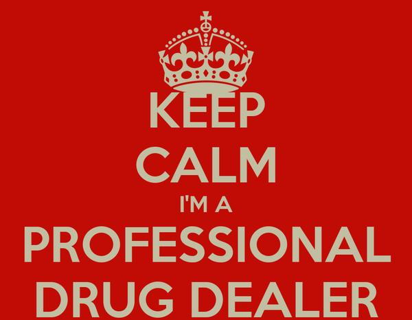 KEEP CALM I'M A PROFESSIONAL DRUG DEALER