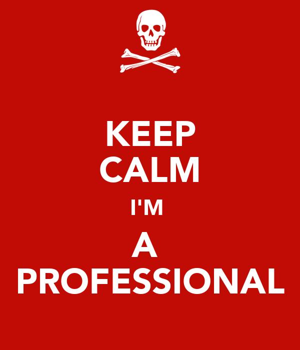 KEEP CALM I'M  A  PROFESSIONAL