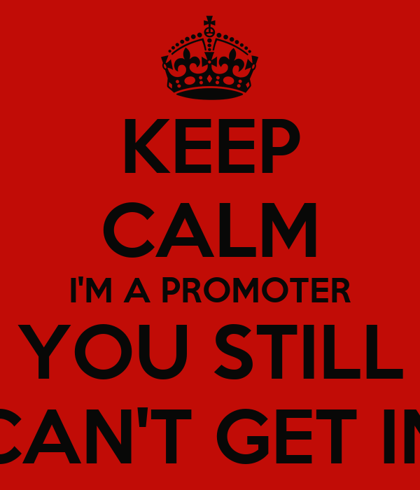 KEEP CALM I'M A PROMOTER YOU STILL CAN'T GET IN