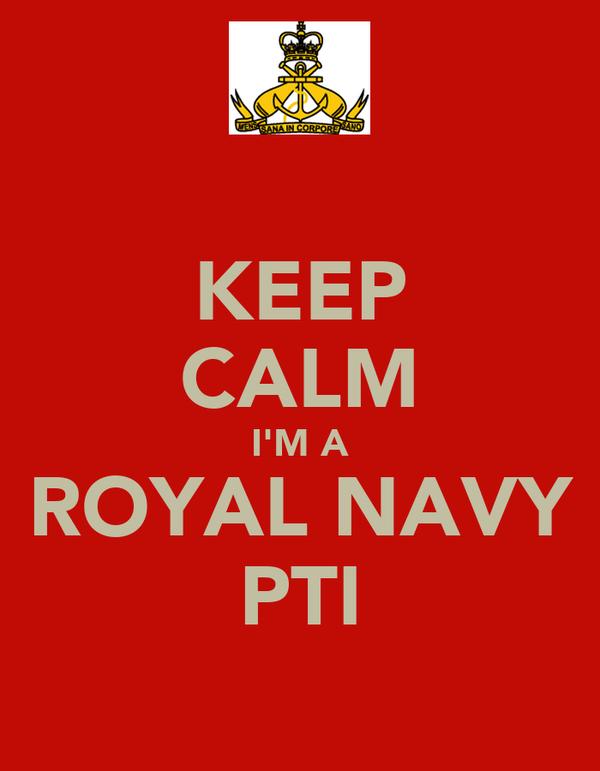 KEEP CALM I'M A  ROYAL NAVY  PTI