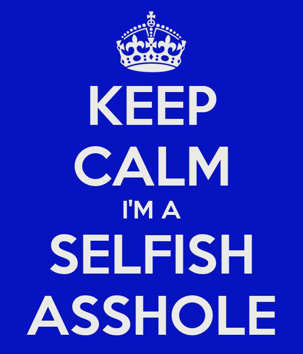 KEEP CALM I'M A SELFISH ASSHOLE