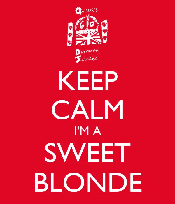 KEEP CALM I'M A SWEET BLONDE