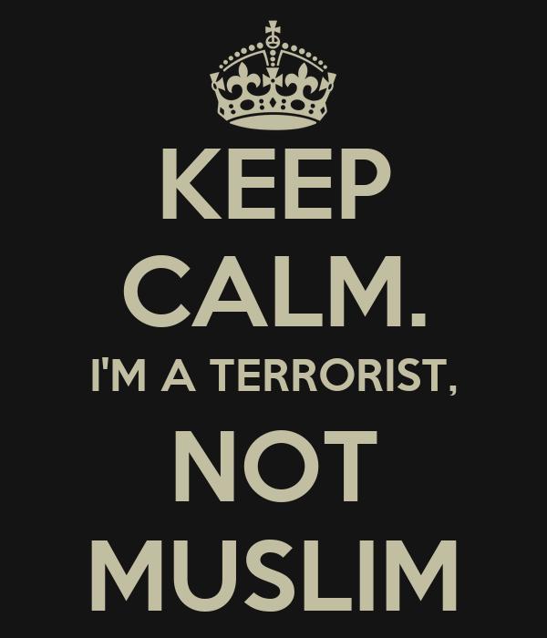 KEEP CALM. I'M A TERRORIST, NOT MUSLIM