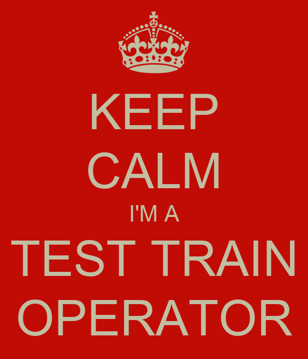 KEEP CALM I'M A TEST TRAIN OPERATOR