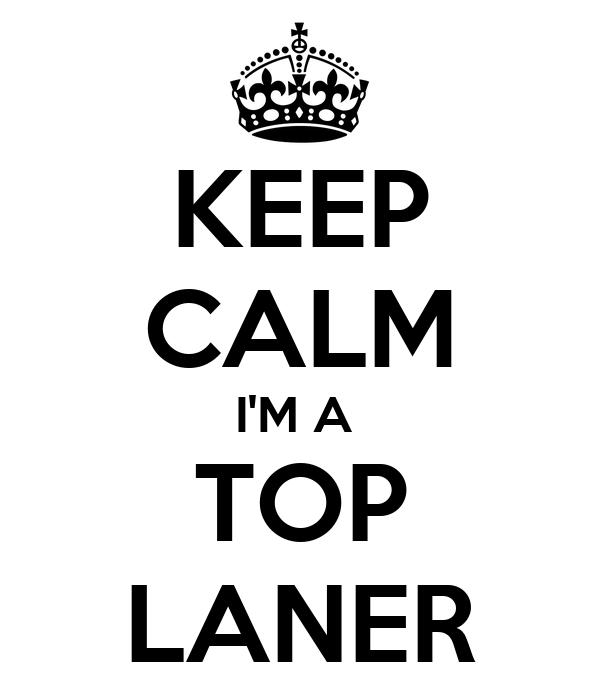 KEEP CALM I'M A  TOP LANER