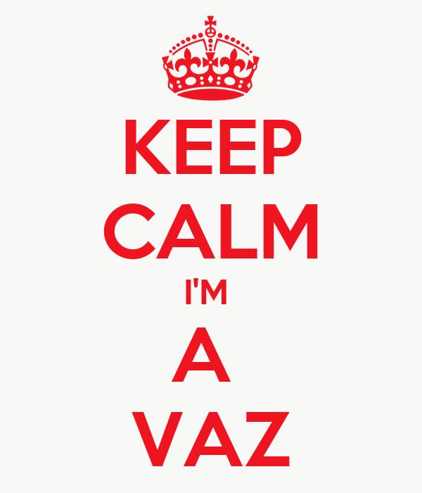 KEEP CALM I'M  A  VAZ