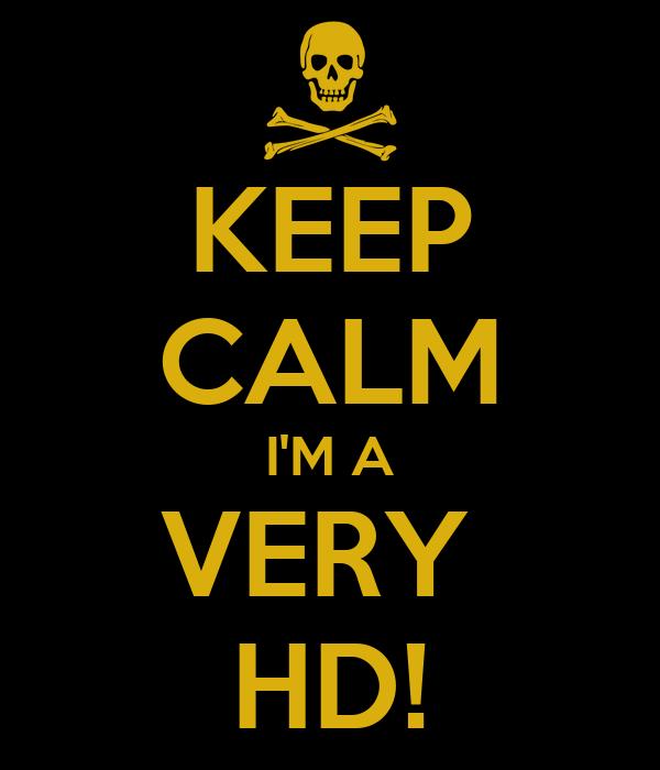 KEEP CALM I'M A VERY  HD!