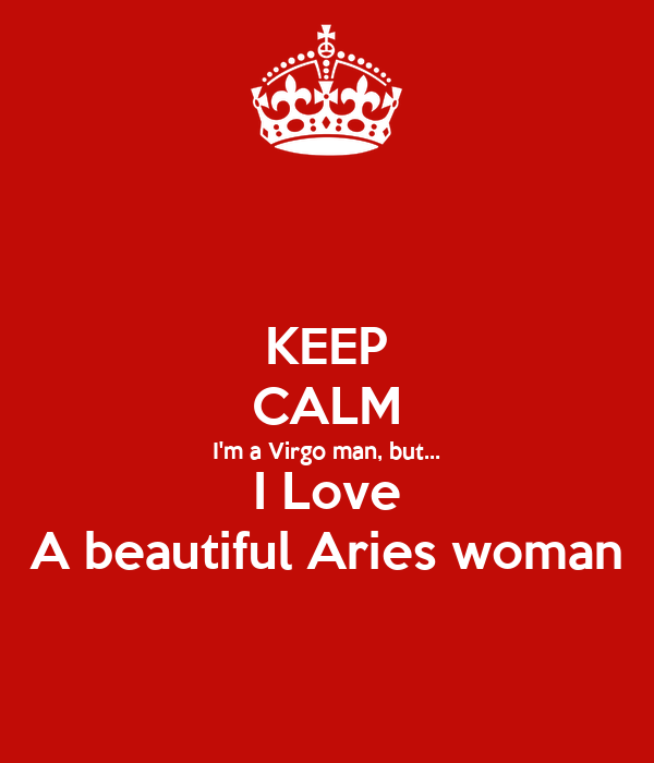 KEEP CALM I'm a Virgo man, but... I Love A beautiful Aries woman