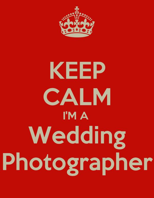 KEEP CALM I'M A  Wedding Photographer