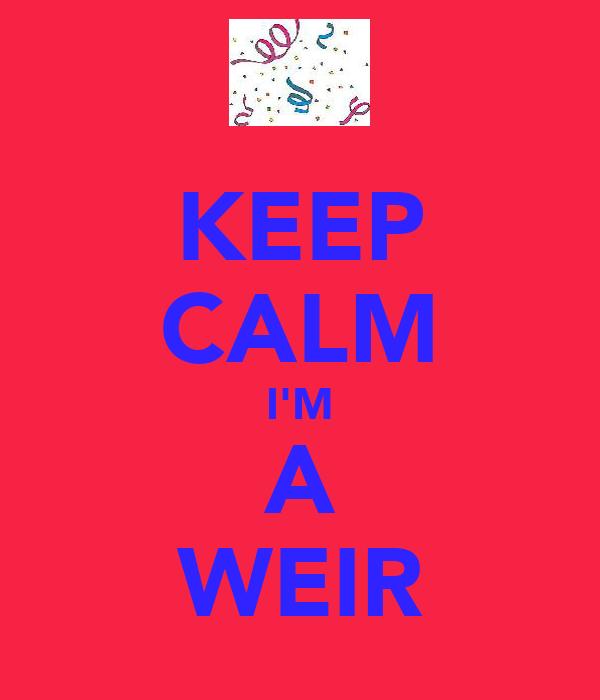 KEEP CALM I'M A WEIR