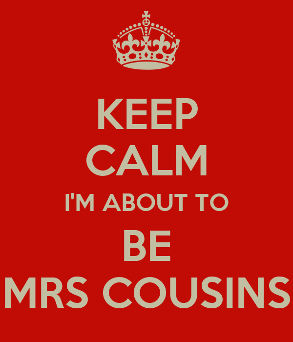 KEEP CALM I'M ABOUT TO BE MRS COUSINS