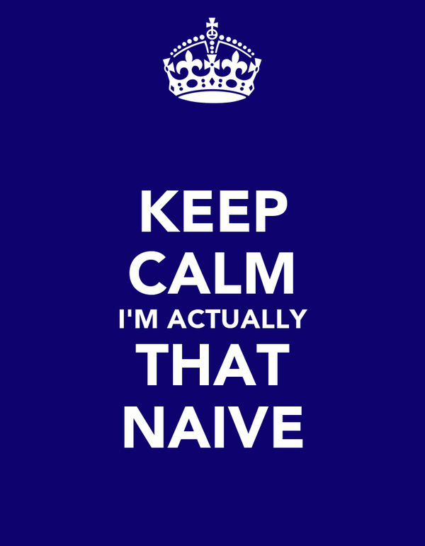 KEEP CALM I'M ACTUALLY THAT NAIVE