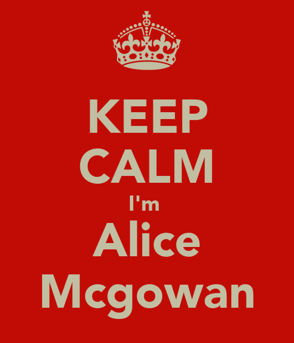 KEEP CALM I'm  Alice Mcgowan