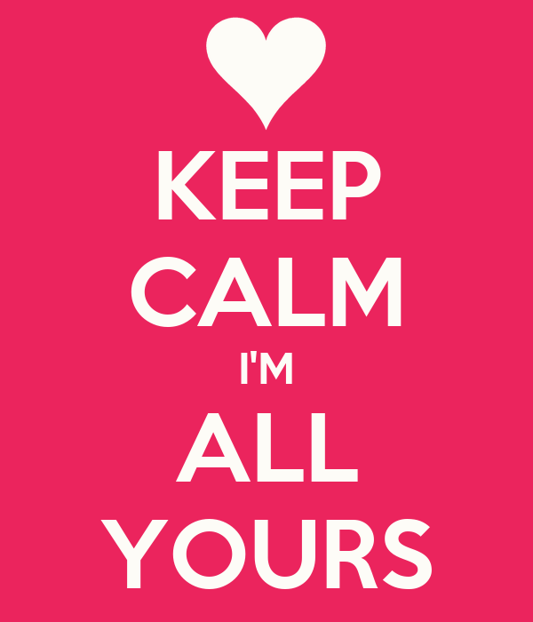 KEEP CALM I'M ALL YOURS