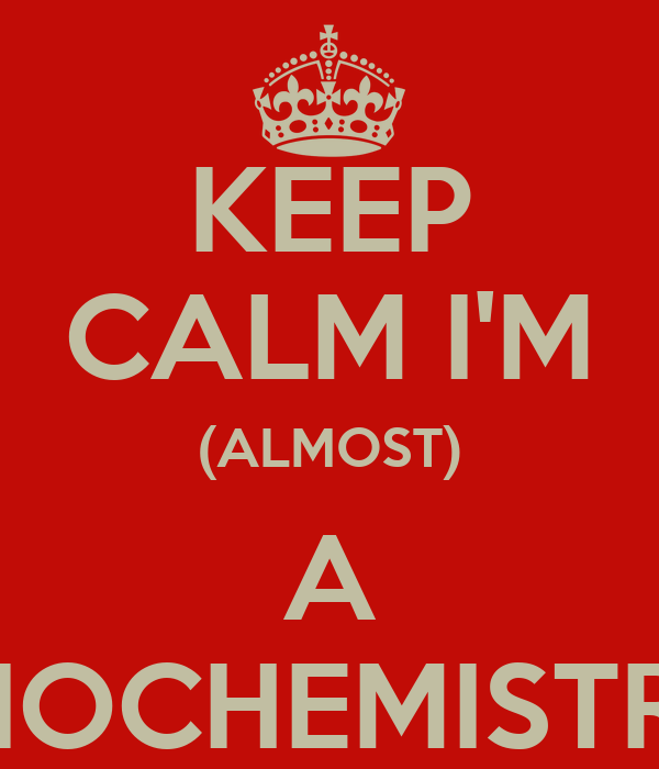 KEEP CALM I'M (ALMOST) A  BIOCHEMISTRY