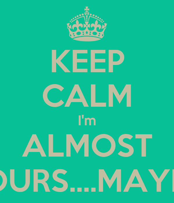 KEEP CALM I'm ALMOST YOURS....MAYBE!
